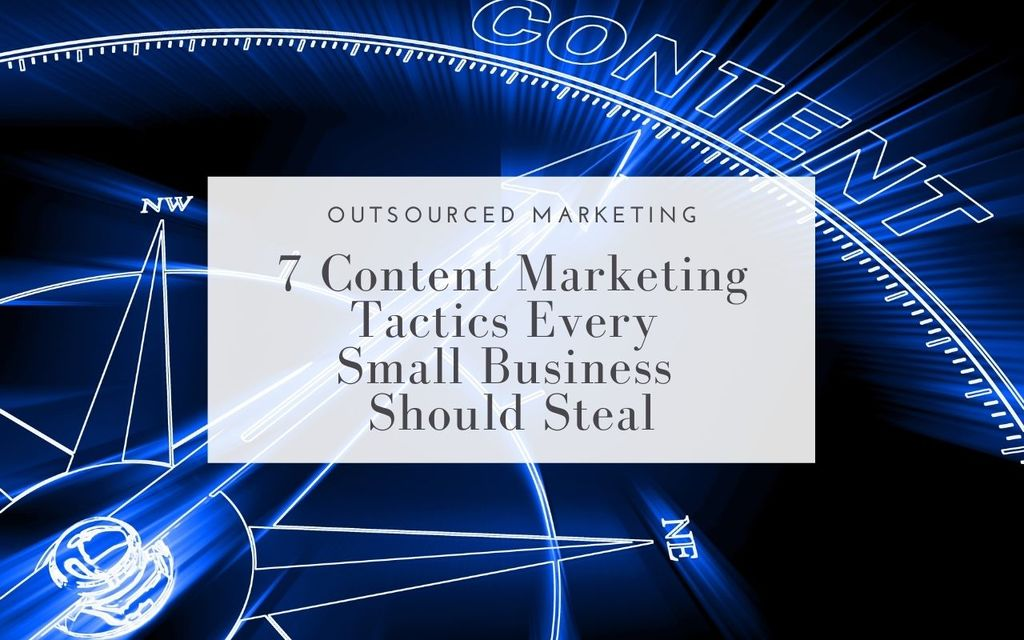7-Content-Marketing-Tactics-Every-Small-Business-Should-Steal-Outsourced-Marketing