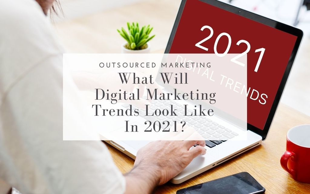 what-will-digital-marketing-trends-look-like-in-2021-Outsourced-Marketing